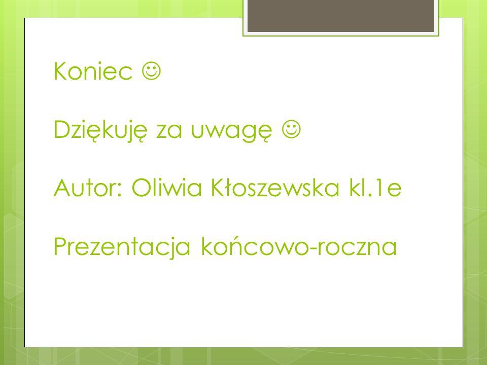 Koniec Dziękuję za uwagę Autor: Oliwia Kłoszewska kl.1e Prezentacja końcowo-roczna