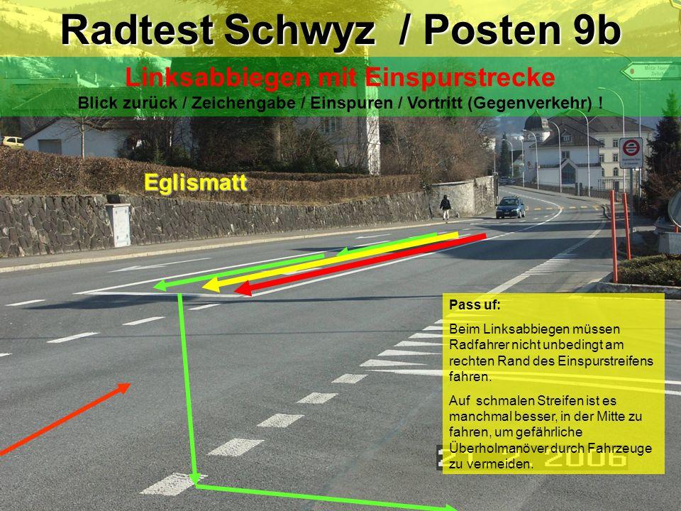 Radtest Schwyz / Posten 9a Linksabbiegen mit Einspurstrecke Blickkontakt / Zeichengabe / Einspuren / Vortritt ! Eglismatt