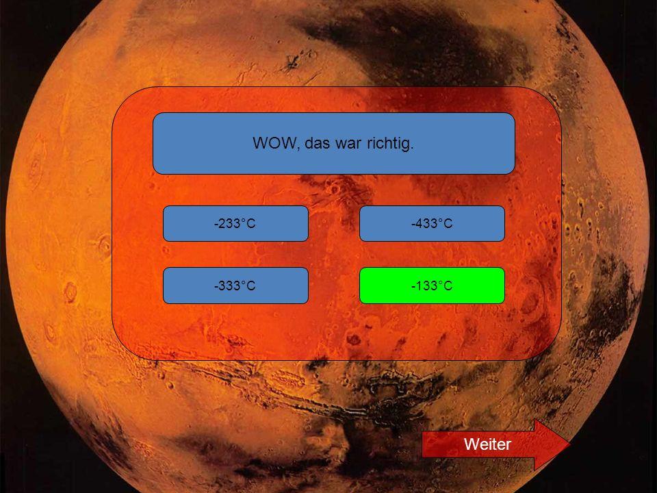 WOW, das war richtig. -233°C -133°C-333°C -433°C Weiter