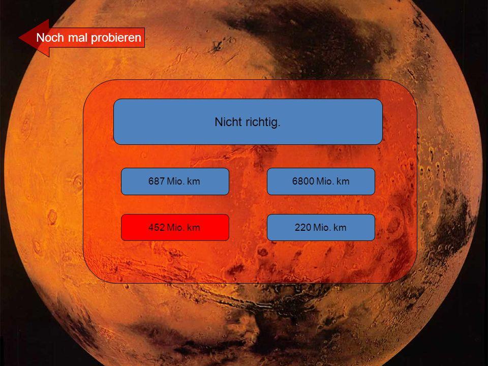 Nicht richtig. 687 Mio. km 220 Mio. km452 Mio. km 6800 Mio. km Noch mal probieren