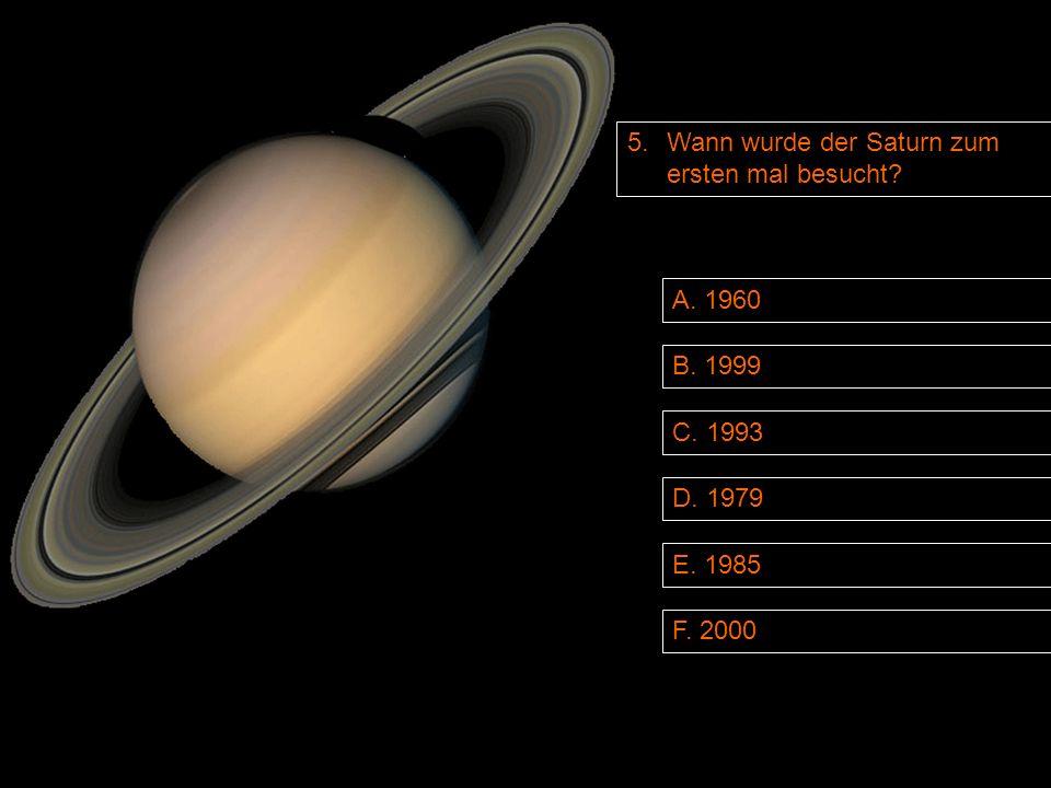 5. Wann wurde der Saturn zum ersten mal besucht B. 1999 D. 1979 A. 1960 F. 2000 E. 1985 C. 1993