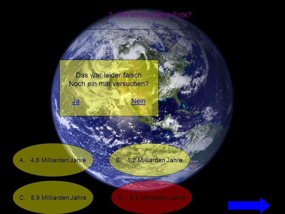 2. Wie alt ist unsere Erde. A. 4,6 Milliarden Jahre C.