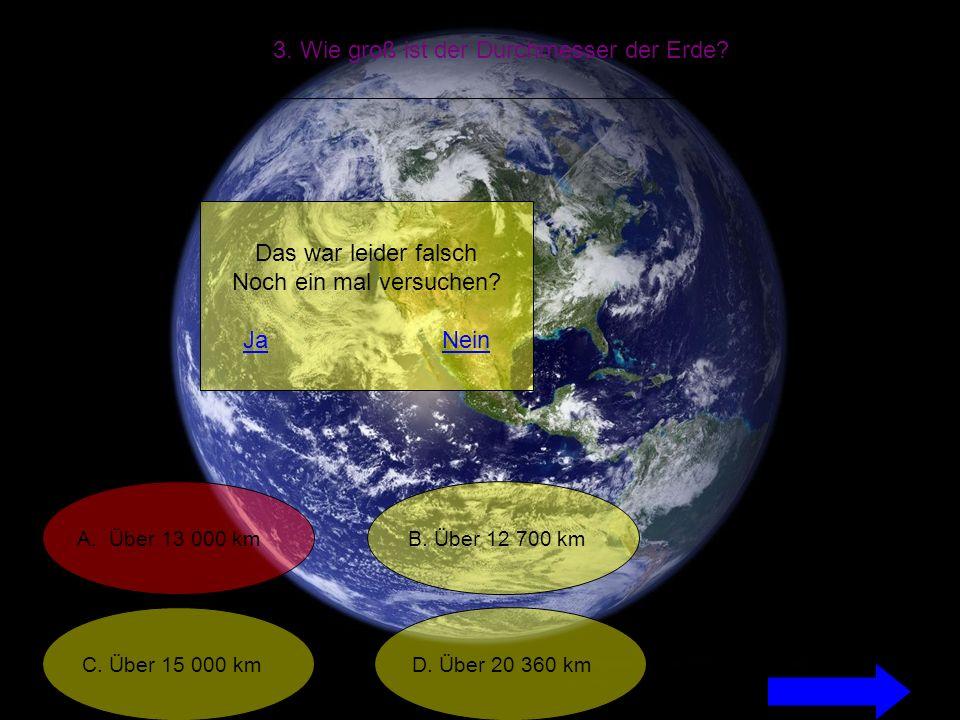 3. Wie groß ist der Durchmesser der Erde. A. Über 13 000 km C.