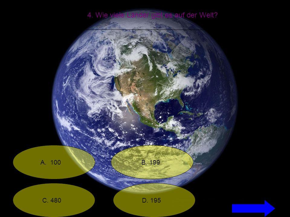 4. Wie viele Länder gibt es auf der Welt A. 100 C. 480 B. 199 D. 195