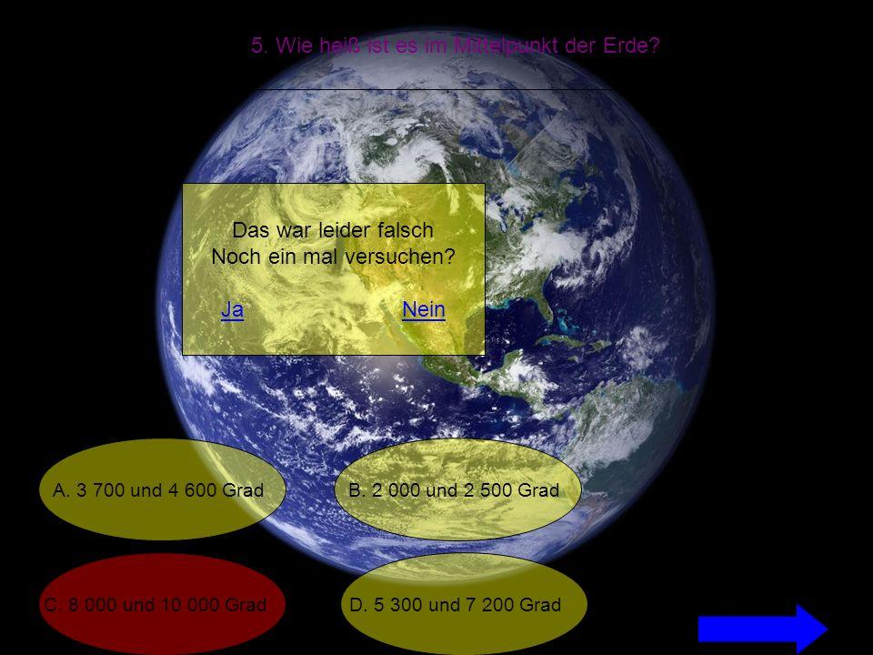 5. Wie heiß ist es im Mittelpunkt der Erde. A. 3 700 und 4 600 Grad C.