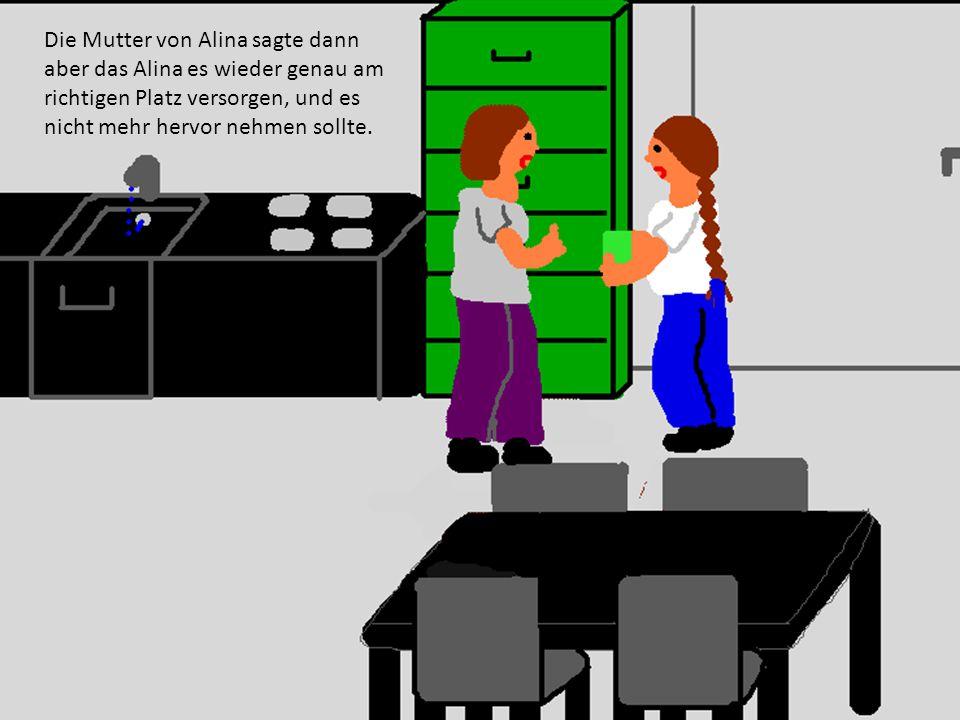 Die Mutter von Alina sagte dann aber das Alina es wieder genau am richtigen Platz versorgen, und es nicht mehr hervor nehmen sollte.