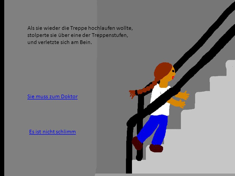 Als sie wieder die Treppe hochlaufen wollte, stolperte sie über eine der Treppenstufen, und verletzte sich am Bein.