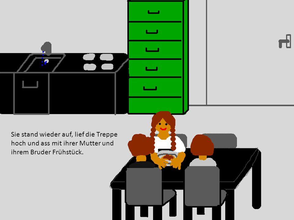 Sie stand wieder auf, lief die Treppe hoch und ass mit ihrer Mutter und ihrem Bruder Frühstück.