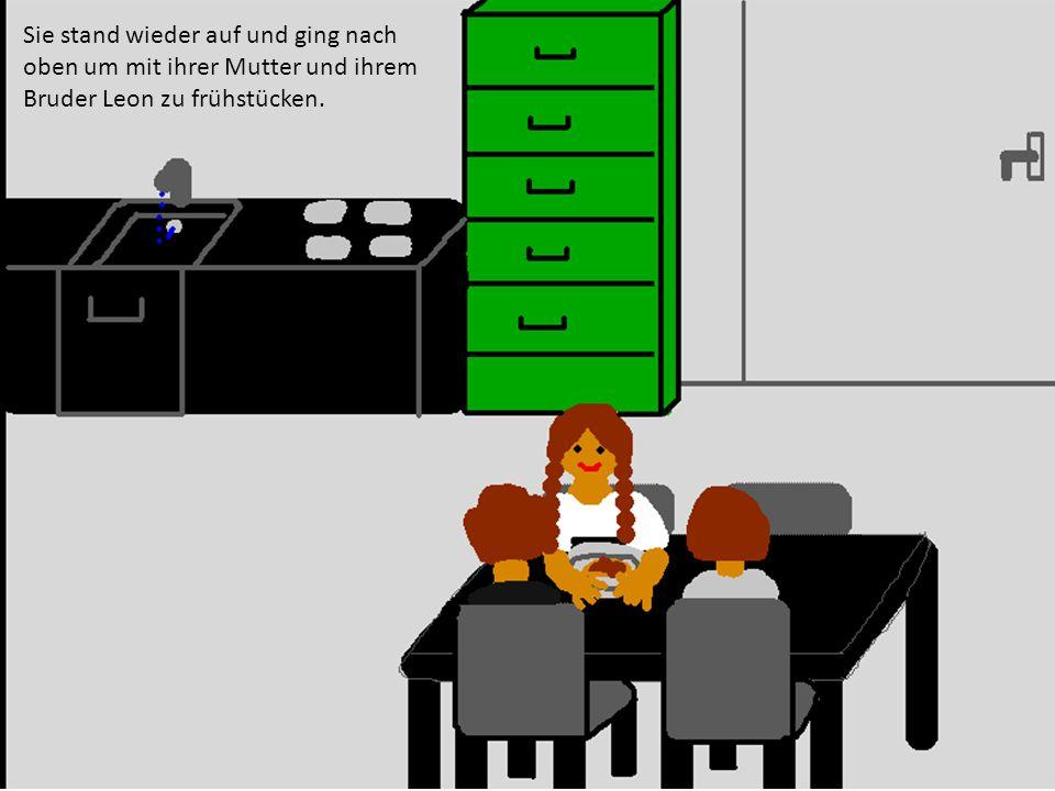 Sie stand wieder auf und ging nach oben um mit ihrer Mutter und ihrem Bruder Leon zu frühstücken.