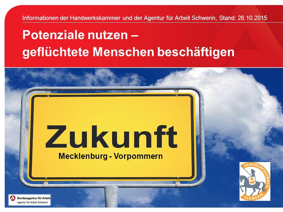 Informationen der Handwerkskammer und der Agentur für Arbeit Schwerin, Stand: 26.10.2015 Potenziale nutzen – geflüchtete Menschen beschäftigen Mecklenburg - Vorpommern