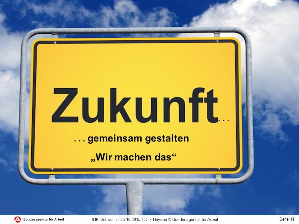 Seite 14 IHK Schwerin | 26.10.2015 | Dirk Heyden © Bundesagentur für Arbeit...