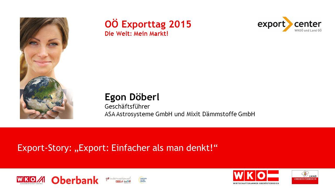 Egon Döberl Geschäftsführer ASA Astrosysteme GmbH und Mixit Dämmstoffe GmbH OÖ Exporttag 2015 Die Welt: Mein Markt.