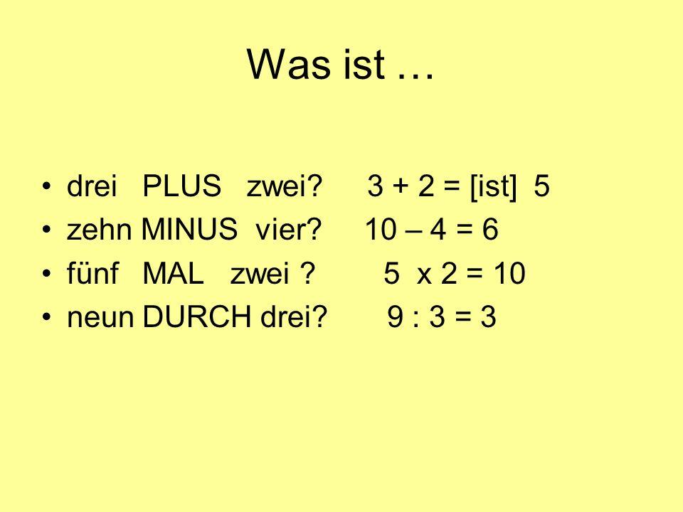 Was ist … drei PLUS zwei? 3 + 2 = [ist] 5 zehn MINUS vier? 10 – 4 = 6 fünf MAL zwei ? 5 x 2 = 10 neun DURCH drei? 9 : 3 = 3