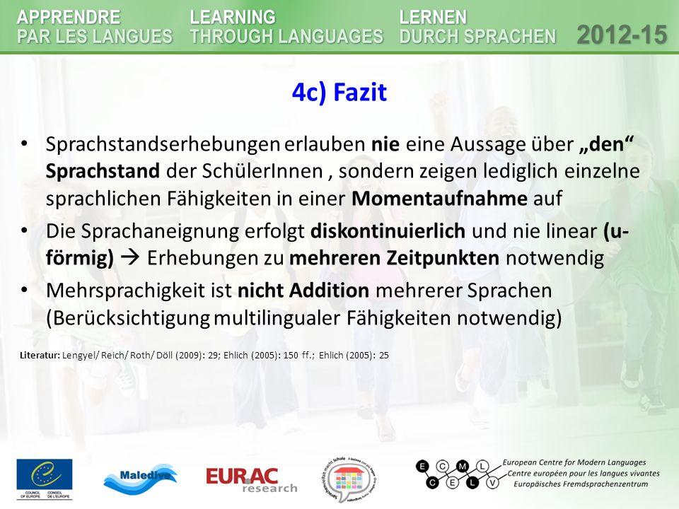 """4c) Fazit Sprachstandserhebungen erlauben nie eine Aussage über """"den Sprachstand der SchülerInnen, sondern zeigen lediglich einzelne sprachlichen Fähigkeiten in einer Momentaufnahme auf Die Sprachaneignung erfolgt diskontinuierlich und nie linear (u- förmig)  Erhebungen zu mehreren Zeitpunkten notwendig Mehrsprachigkeit ist nicht Addition mehrerer Sprachen (Berücksichtigung multilingualer Fähigkeiten notwendig) Literatur: Lengyel/ Reich/ Roth/ Döll (2009): 29; Ehlich (2005): 150 ff.; Ehlich (2005): 25"""