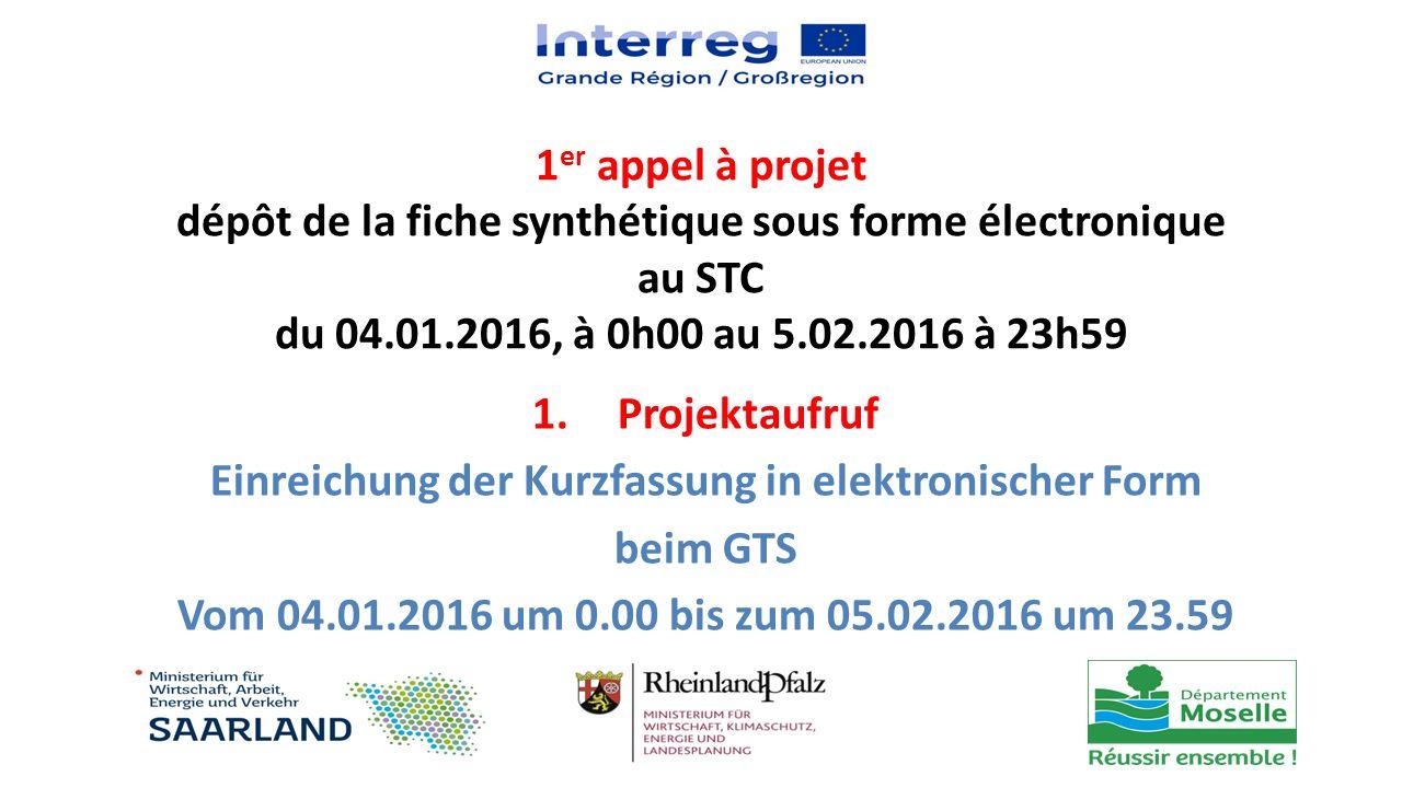 1 er appel à projet dépôt de la fiche synthétique sous forme électronique au STC du 04.01.2016, à 0h00 au 5.02.2016 à 23h59 1.Projektaufruf Einreichun