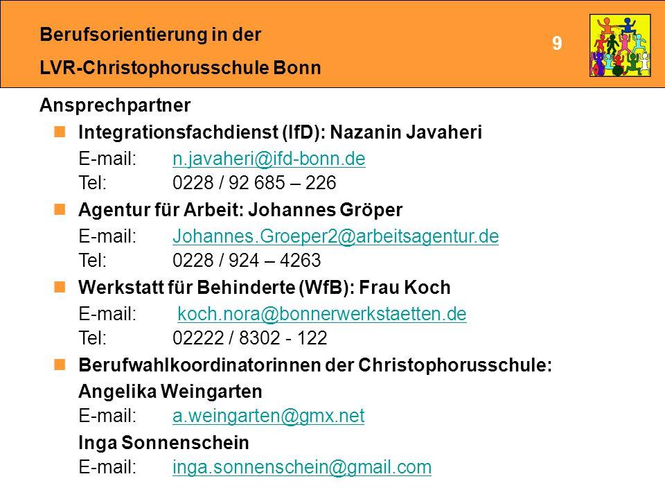 Berufsorientierung in der LVR-Christophorusschule Bonn Ansprechpartner Integrationsfachdienst (IfD): Nazanin Javaheri E-mail: n.javaheri@ifd-bonn.de Tel: 0228 / 92 685 – 226n.javaheri@ifd-bonn.de Agentur für Arbeit: Johannes Gröper E-mail: Johannes.Groeper2@arbeitsagentur.de Tel: 0228 / 924 – 4263Johannes.Groeper2@arbeitsagentur.de Werkstatt für Behinderte (WfB): Frau Koch E-mail: koch.nora@bonnerwerkstaetten.de Tel: 02222 / 8302 - 122koch.nora@bonnerwerkstaetten.de Berufwahlkoordinatorinnen der Christophorusschule: Angelika Weingarten E-mail: a.weingarten@gmx.neta.weingarten@gmx.net Inga Sonnenschein E-mail: inga.sonnenschein@gmail.cominga.sonnenschein@gmail.com 9