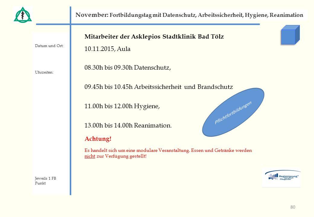 Mitarbeiter der Asklepios Stadtklinik Bad Tölz 10.11.2015, Aula 08.30h bis 09.30h Datenschutz, 09.45h bis 10.45h Arbeitssicherheit und Brandschutz 11.00h bis 12.00h Hygiene, 13.00h bis 14.00h Reanimation.