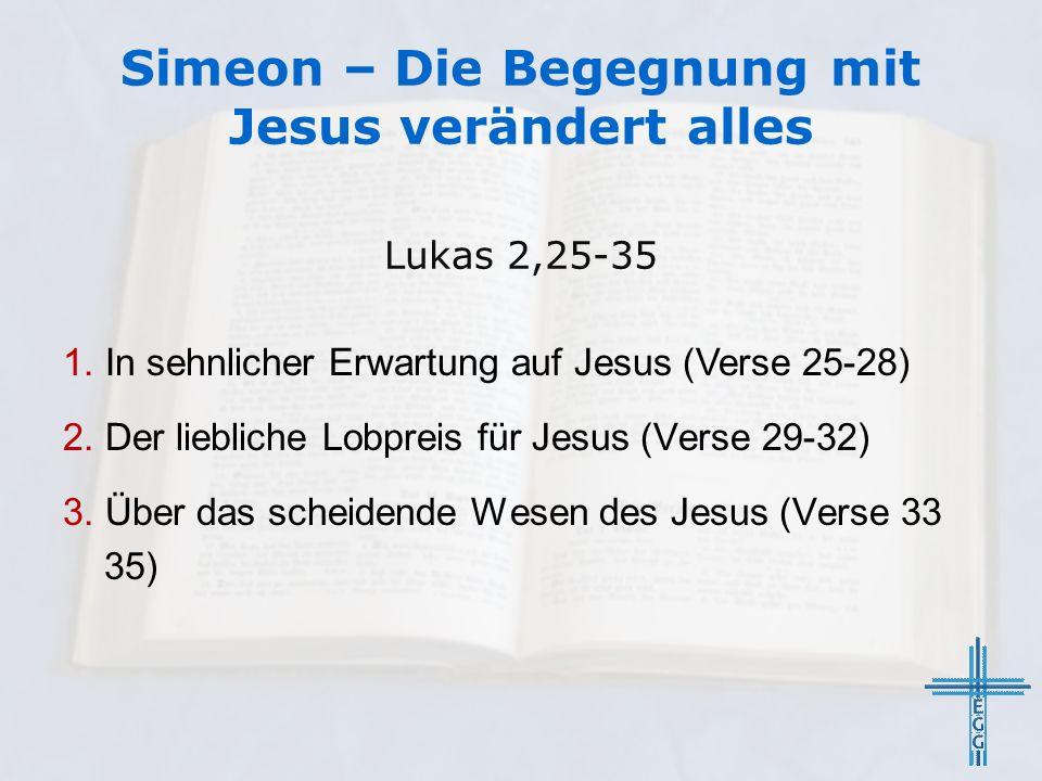 Simeon – Die Begegnung mit Jesus verändert alles Lukas 2,25-35 1. In sehnlicher Erwartung auf Jesus (Verse 25-28) 2. Der liebliche Lobpreis für Jesus