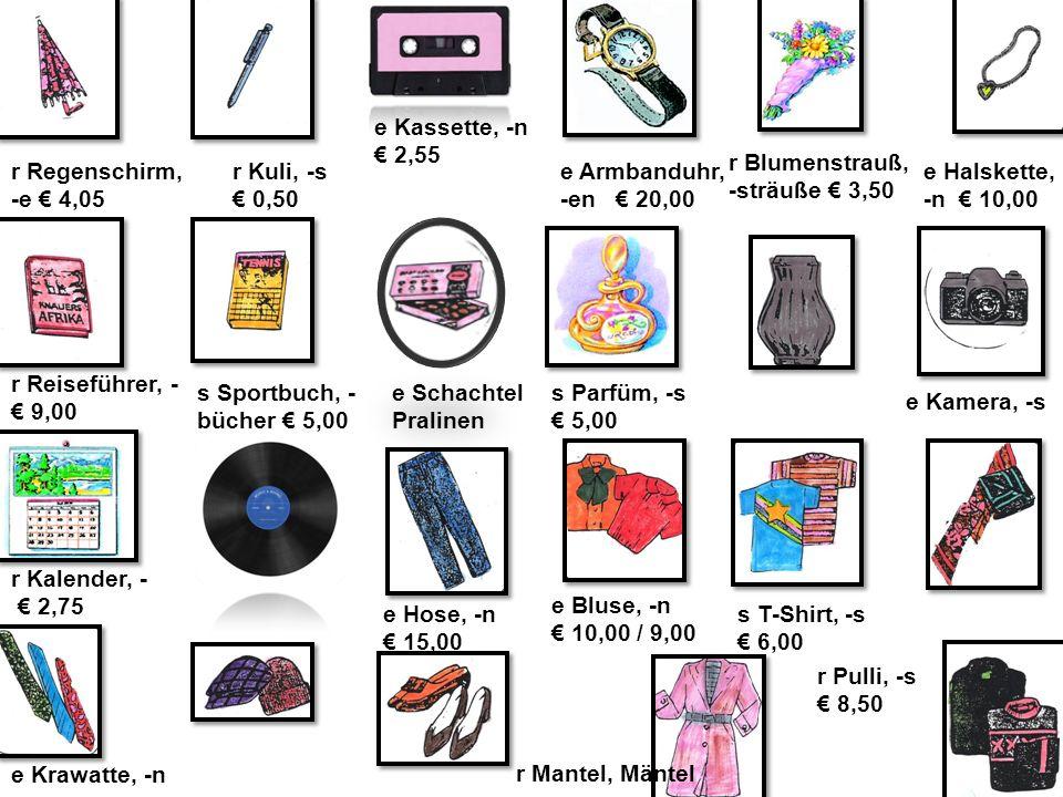 NF11 B4 Wortschatzbilder: Geschenkideen e Kassette, -n € 2,55 e Schachtel Pralinen e Krawatte, -n r Mantel, Mäntel r Regenschirm, -e € 4,05 e Kamera, -s r Kuli, -s € 0,50 e Armbanduhr, -en € 20,00 r Blumenstrauß, -sträuße € 3,50 r Kalender, - € 2,75 s T-Shirt, -s € 6,00 r Reiseführer, - € 9,00 r Pulli, -s € 8,50 s Sportbuch, - bücher € 5,00 e Halskette, -n € 10,00 e Bluse, -n € 10,00 / 9,00 s Parfüm, -s € 5,00 e Hose, -n € 15,00