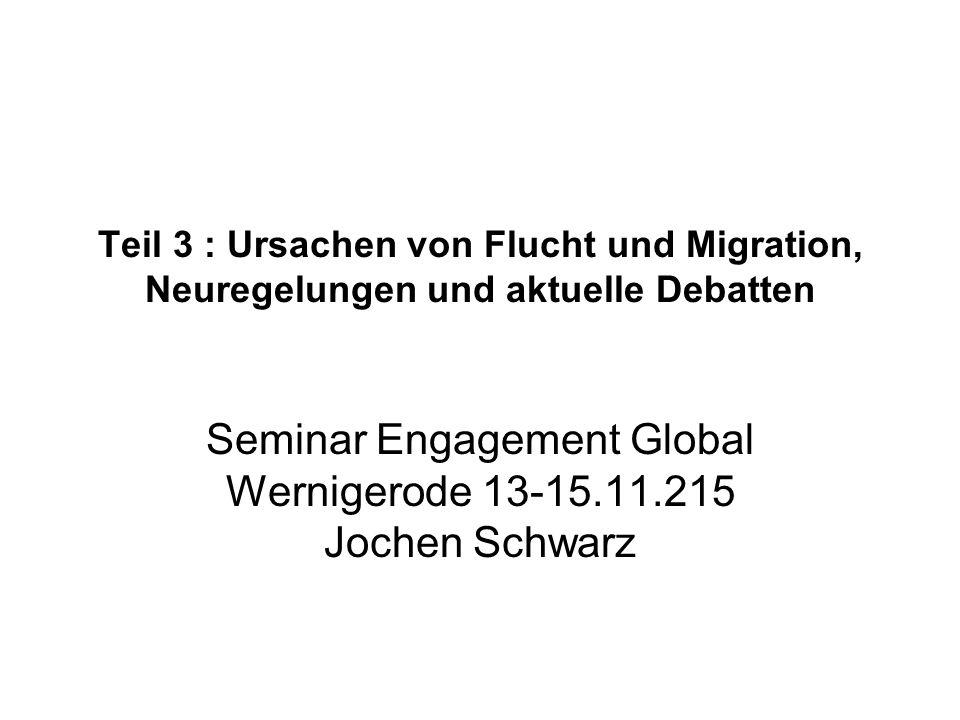 Teil 3 : Ursachen von Flucht und Migration, Neuregelungen und aktuelle Debatten Seminar Engagement Global Wernigerode 13-15.11.215 Jochen Schwarz