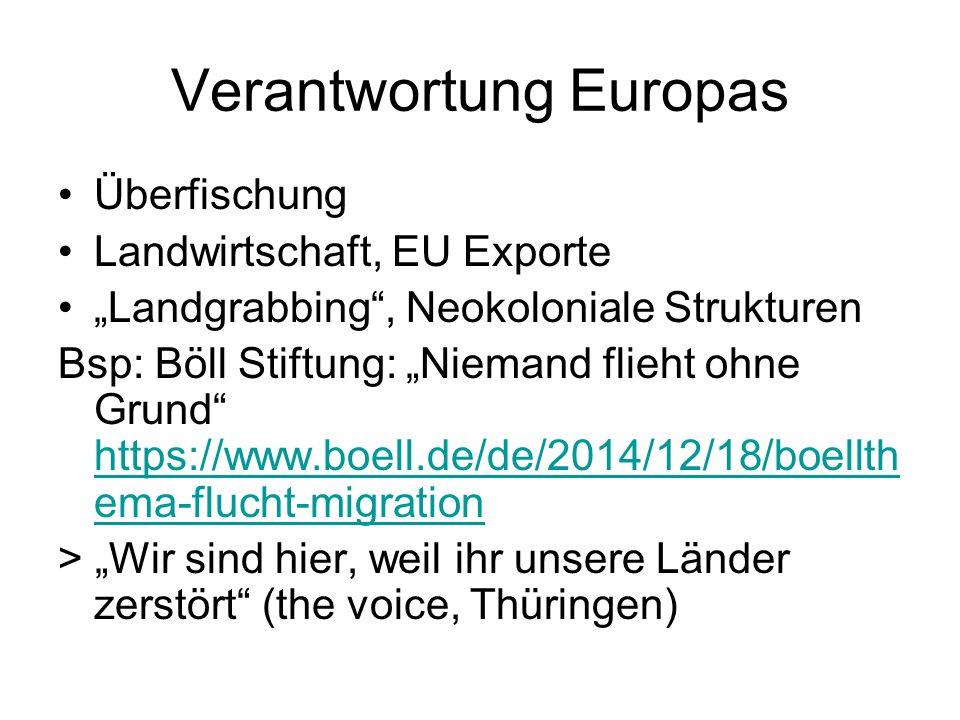 """Verantwortung Europas Überfischung Landwirtschaft, EU Exporte """"Landgrabbing , Neokoloniale Strukturen Bsp: Böll Stiftung: """"Niemand flieht ohne Grund https://www.boell.de/de/2014/12/18/boellth ema-flucht-migration https://www.boell.de/de/2014/12/18/boellth ema-flucht-migration > """"Wir sind hier, weil ihr unsere Länder zerstört (the voice, Thüringen)"""