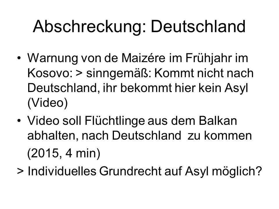 Abschreckung: Deutschland Warnung von de Maizére im Frühjahr im Kosovo: > sinngemäß: Kommt nicht nach Deutschland, ihr bekommt hier kein Asyl (Video) Video soll Flüchtlinge aus dem Balkan abhalten, nach Deutschland zu kommen (2015, 4 min) > Individuelles Grundrecht auf Asyl möglich
