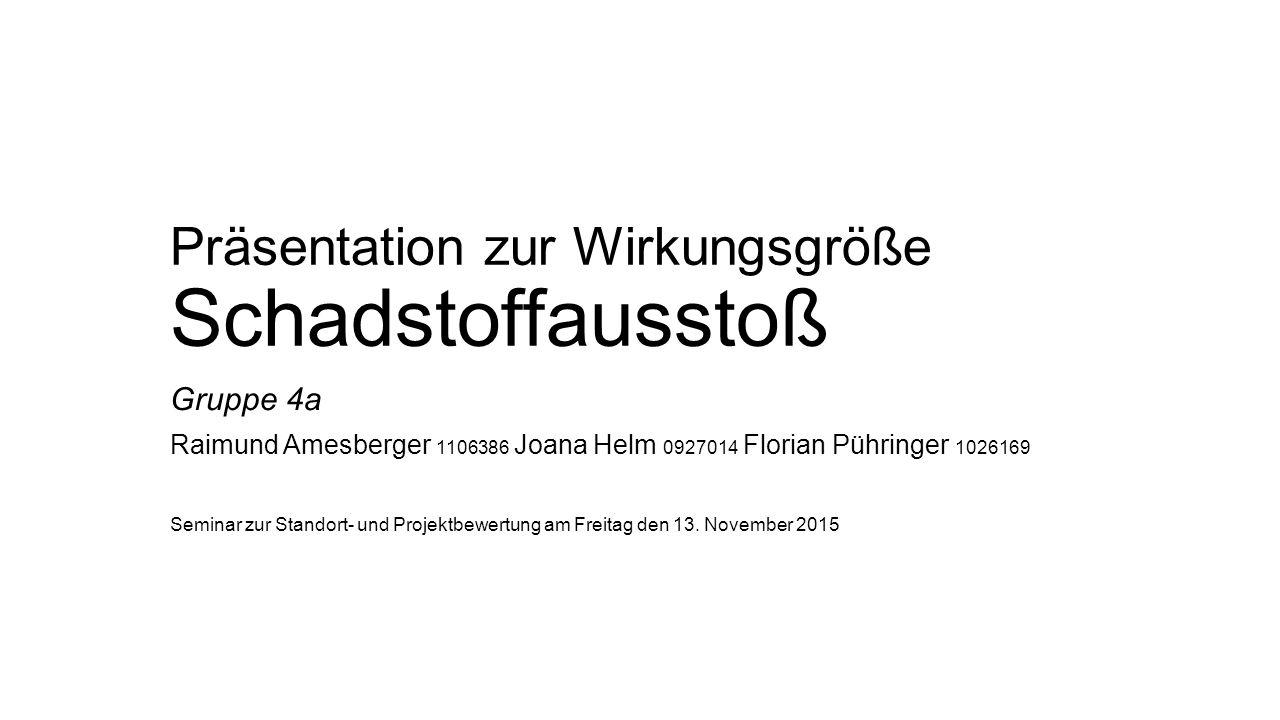 Präsentation zur Wirkungsgröße Schadstoffausstoß Gruppe 4a Raimund Amesberger 1106386 Joana Helm 0927014 Florian Pühringer 1026169 Seminar zur Standort- und Projektbewertung am Freitag den 13.