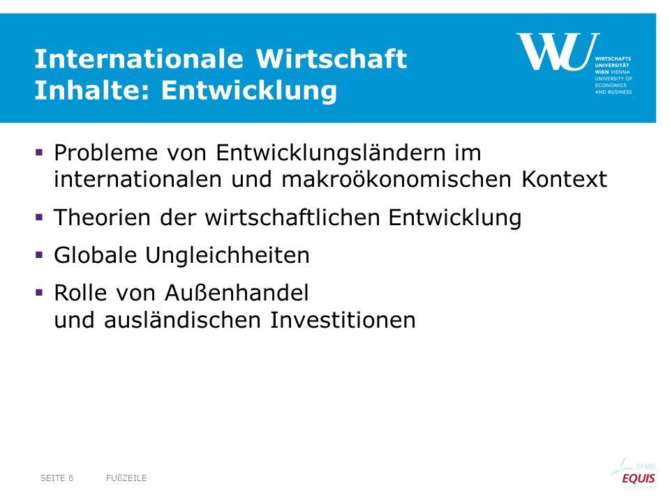 Internationale Wirtschaft Inhalte: Entwicklung  Probleme von Entwicklungsländern im internationalen und makroökonomischen Kontext  Theorien der wirtschaftlichen Entwicklung  Globale Ungleichheiten  Rolle von Außenhandel und ausländischen Investitionen FUßZEILESEITE 6