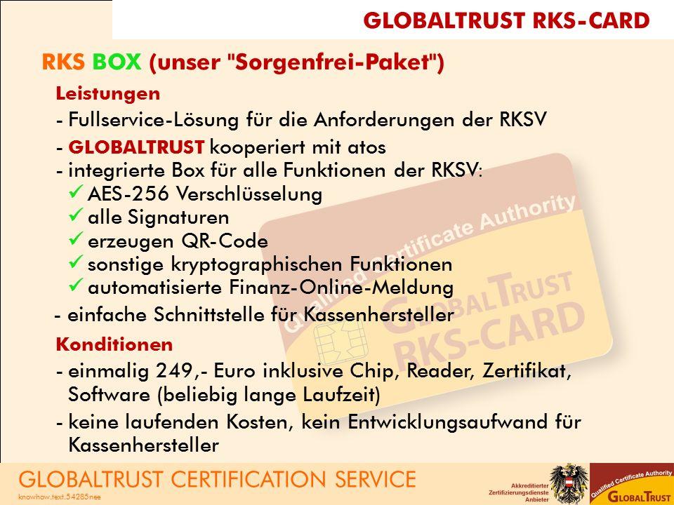RKS BOX (unser Sorgenfrei-Paket ) Leistungen -Fullservice-Lösung für die Anforderungen der RKSV - GLOBALTRUST kooperiert mit atos -integrierte Box für alle Funktionen der RKSV: AES-256 Verschlüsselung alle Signaturen erzeugen QR-Code sonstige kryptographischen Funktionen automatisierte Finanz-Online-Meldung -einfache Schnittstelle für Kassenhersteller Konditionen -einmalig 249,- Euro inklusive Chip, Reader, Zertifikat, Software (beliebig lange Laufzeit) -keine laufenden Kosten, kein Entwicklungsaufwand für Kassenhersteller GLOBALTRUST CERTIFICATION SERVICE knowhow.text.54285nee GLOBALTRUST RKS-CARD