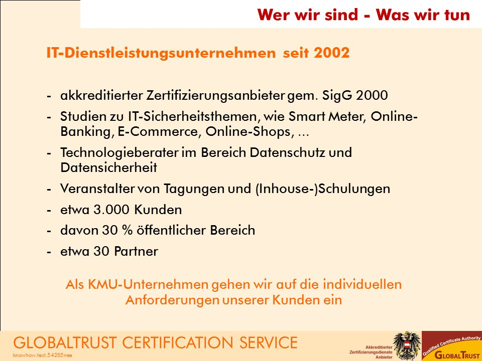 Wer wir sind - Was wir tun IT-Dienstleistungsunternehmen seit 2002 -akkreditierter Zertifizierungsanbieter gem. SigG 2000 -Studien zu IT-Sicherheitsth