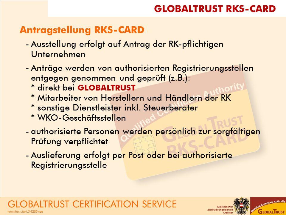 Antragstellung RKS-CARD -Ausstellung erfolgt auf Antrag der RK-pflichtigen Unternehmen -Anträge werden von authorisierten Registrierungsstellen entgegen genommen und geprüft (z.B.): * direkt bei GLOBALTRUST * Mitarbeiter von Herstellern und Händlern der RK * sonstige Dienstleister inkl.