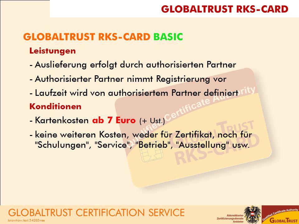 GLOBALTRUST RKS-CARD BASIC Leistungen -Auslieferung erfolgt durch authorisierten Partner -Authorisierter Partner nimmt Registrierung vor -Laufzeit wird von authorisiertem Partner definiert Konditionen -Kartenkosten ab 7 Euro (+ Ust.) -keine weiteren Kosten, weder für Zertifikat, noch für Schulungen , Service , Betrieb , Ausstellung usw.