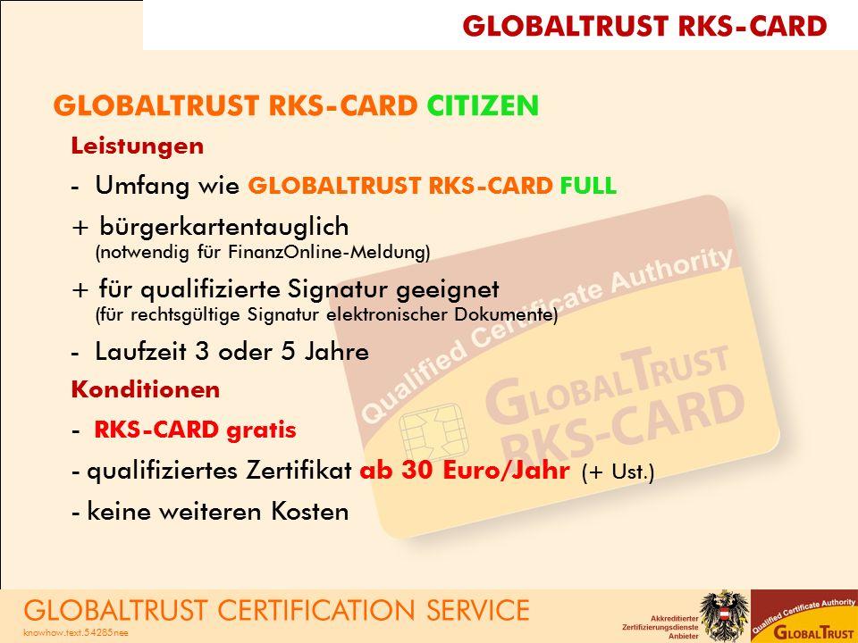 GLOBALTRUST RKS-CARD CITIZEN Leistungen -Umfang wie GLOBALTRUST RKS-CARD FULL + bürgerkartentauglich (notwendig für FinanzOnline-Meldung) + für qualifizierte Signatur geeignet (für rechtsgültige Signatur elektronischer Dokumente) -Laufzeit 3 oder 5 Jahre Konditionen - RKS-CARD gratis -qualifiziertes Zertifikat ab 30 Euro/Jahr (+ Ust.) -keine weiteren Kosten GLOBALTRUST CERTIFICATION SERVICE knowhow.text.54285nee GLOBALTRUST RKS-CARD