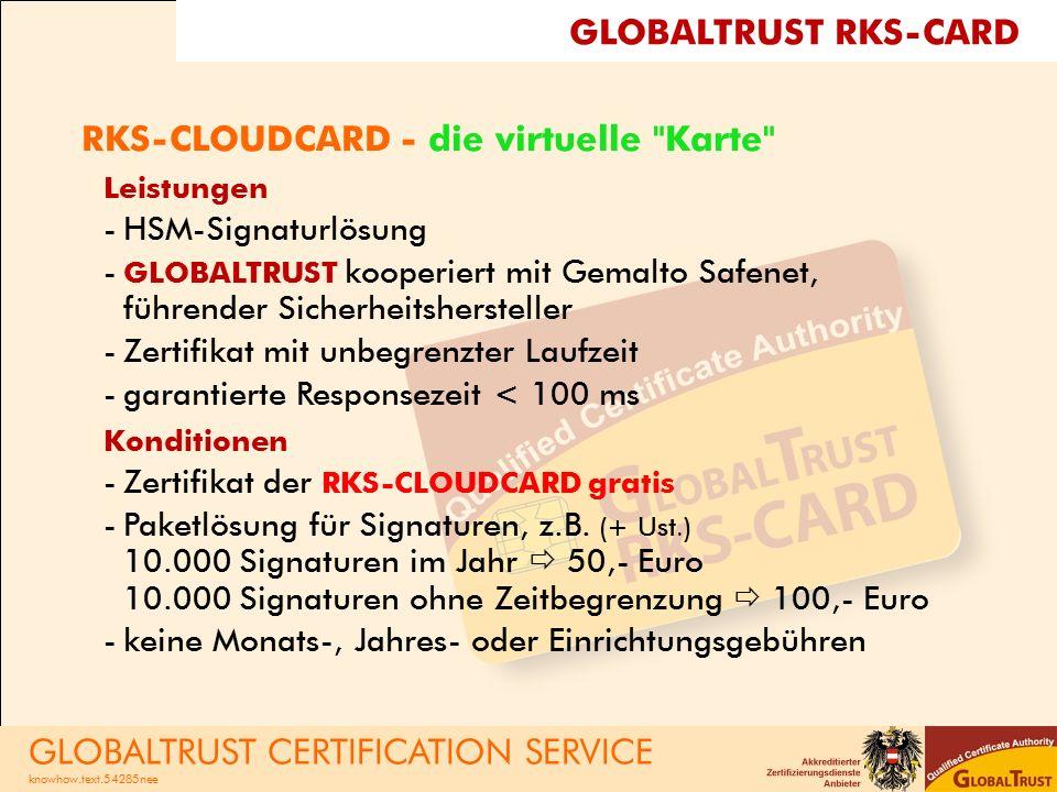 RKS-CLOUDCARD - die virtuelle Karte Leistungen -HSM-Signaturlösung - GLOBALTRUST kooperiert mit Gemalto Safenet, führender Sicherheitshersteller -Zertifikat mit unbegrenzter Laufzeit -garantierte Responsezeit < 100 ms Konditionen -Zertifikat der RKS-CLOUDCARD gratis -Paketlösung für Signaturen, z.B.