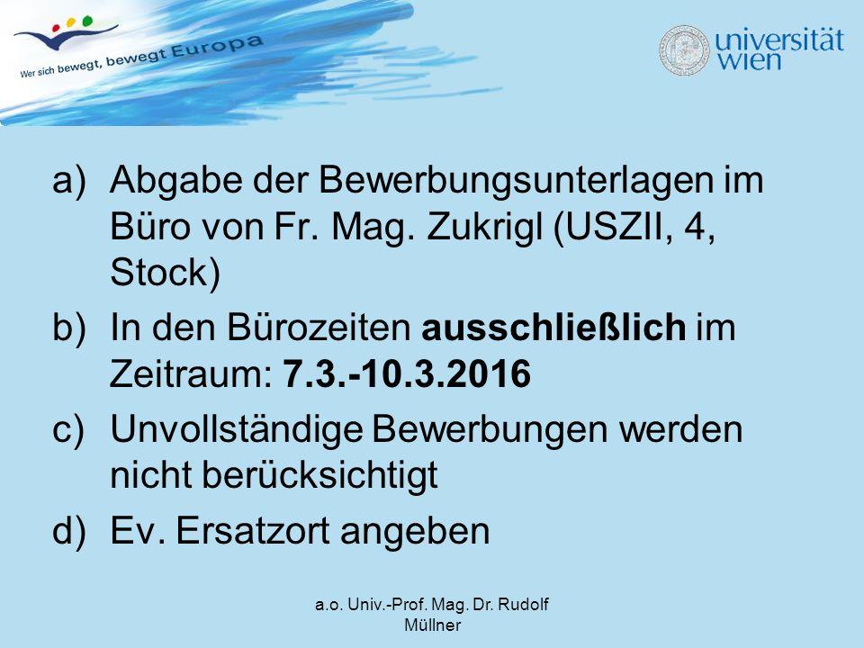 a)Abgabe der Bewerbungsunterlagen im Büro von Fr. Mag. Zukrigl (USZII, 4, Stock) b)In den Bürozeiten ausschließlich im Zeitraum: 7.3.-10.3.2016 c)Unvo