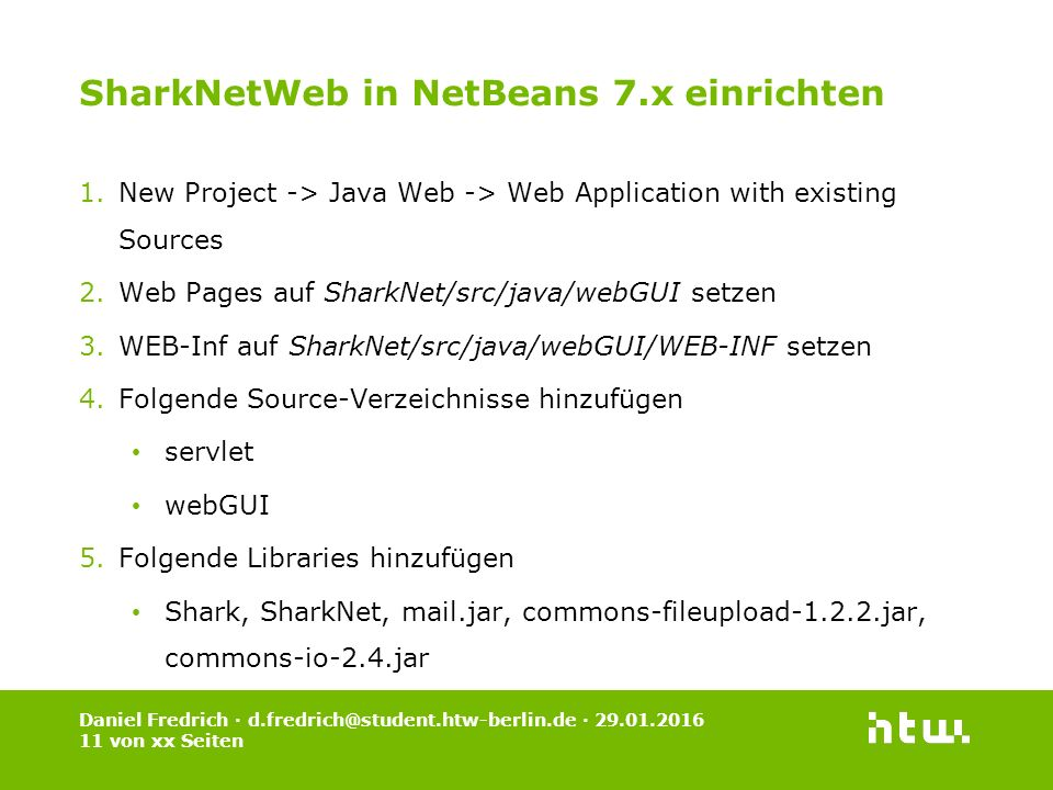 Daniel Fredrich · d.fredrich@student.htw-berlin.de · 29.01.2016 11 von xx Seiten SharkNetWeb in NetBeans 7.x einrichten 1.New Project -> Java Web -> Web Application with existing Sources 2.Web Pages auf SharkNet/src/java/webGUI setzen 3.WEB-Inf auf SharkNet/src/java/webGUI/WEB-INF setzen 4.Folgende Source-Verzeichnisse hinzufügen servlet webGUI 5.Folgende Libraries hinzufügen Shark, SharkNet, mail.jar, commons-fileupload-1.2.2.jar, commons-io-2.4.jar