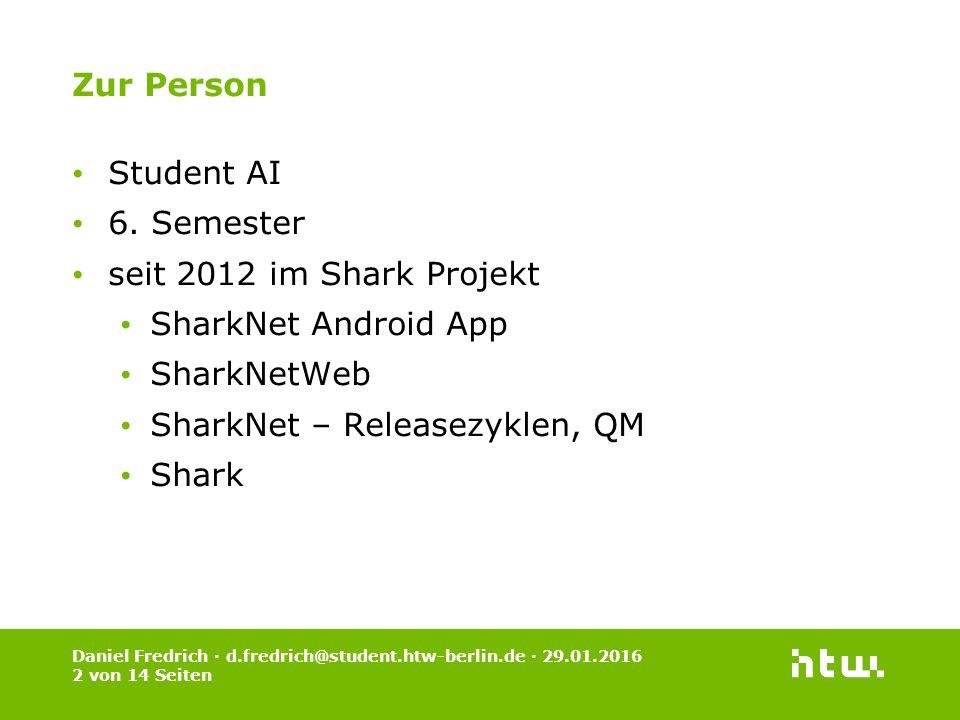 Daniel Fredrich · d.fredrich@student.htw-berlin.de · 29.01.2016 2 von 14 Seiten Zur Person Student AI 6. Semester seit 2012 im Shark Projekt SharkNet