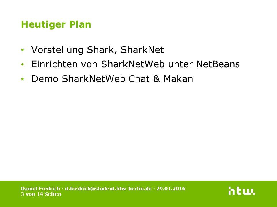 Daniel Fredrich · d.fredrich@student.htw-berlin.de · 29.01.2016 3 von 14 Seiten Heutiger Plan Vorstellung Shark, SharkNet Einrichten von SharkNetWeb unter NetBeans Demo SharkNetWeb Chat & Makan