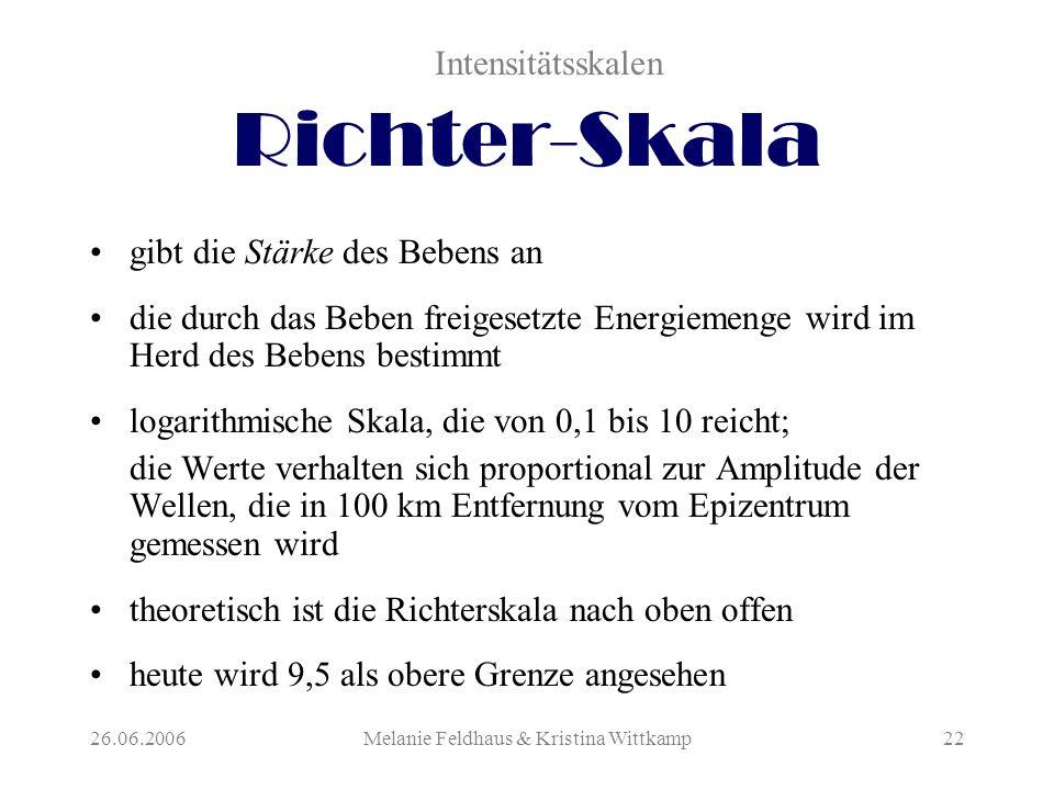 26.06.2006Melanie Feldhaus & Kristina Wittkamp22 Richter-Skala gibt die Stärke des Bebens an die durch das Beben freigesetzte Energiemenge wird im Herd des Bebens bestimmt logarithmische Skala, die von 0,1 bis 10 reicht; die Werte verhalten sich proportional zur Amplitude der Wellen, die in 100 km Entfernung vom Epizentrum gemessen wird theoretisch ist die Richterskala nach oben offen heute wird 9,5 als obere Grenze angesehen Intensitätsskalen