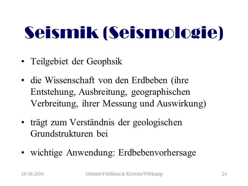26.06.2006Melanie Feldhaus & Kristina Wittkamp24 Seismik (Seismologie) Teilgebiet der Geophsik die Wissenschaft von den Erdbeben (ihre Entstehung, Ausbreitung, geographischen Verbreitung, ihrer Messung und Auswirkung) trägt zum Verständnis der geologischen Grundstrukturen bei wichtige Anwendung: Erdbebenvorhersage