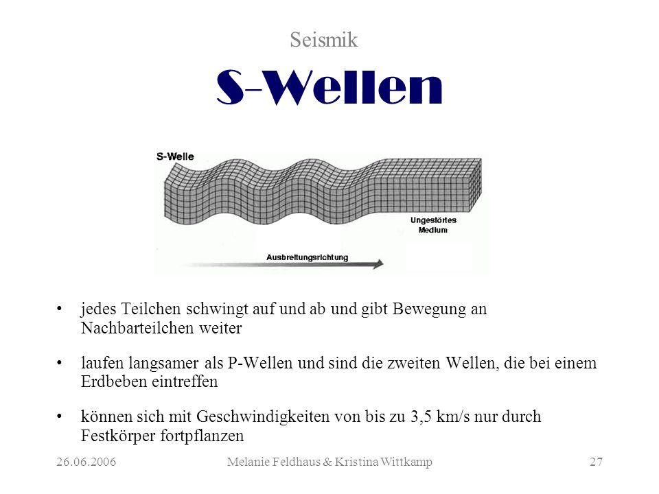 26.06.2006Melanie Feldhaus & Kristina Wittkamp27 S-Wellen jedes Teilchen schwingt auf und ab und gibt Bewegung an Nachbarteilchen weiter laufen langsamer als P-Wellen und sind die zweiten Wellen, die bei einem Erdbeben eintreffen können sich mit Geschwindigkeiten von bis zu 3,5 km/s nur durch Festkörper fortpflanzen Seismik