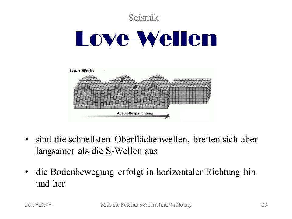 26.06.2006Melanie Feldhaus & Kristina Wittkamp28 Love-Wellen sind die schnellsten Oberflächenwellen, breiten sich aber langsamer als die S-Wellen aus die Bodenbewegung erfolgt in horizontaler Richtung hin und her Seismik