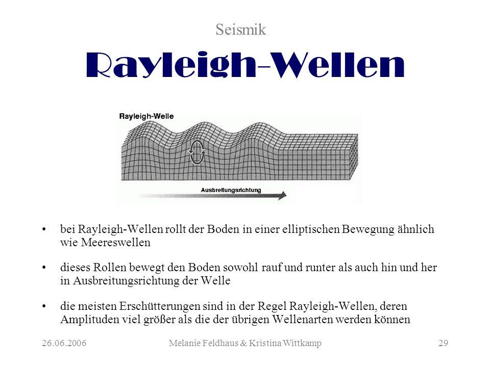 26.06.2006Melanie Feldhaus & Kristina Wittkamp29 Rayleigh-Wellen bei Rayleigh-Wellen rollt der Boden in einer elliptischen Bewegung ähnlich wie Meereswellen dieses Rollen bewegt den Boden sowohl rauf und runter als auch hin und her in Ausbreitungsrichtung der Welle die meisten Erschütterungen sind in der Regel Rayleigh-Wellen, deren Amplituden viel größer als die der übrigen Wellenarten werden können Seismik