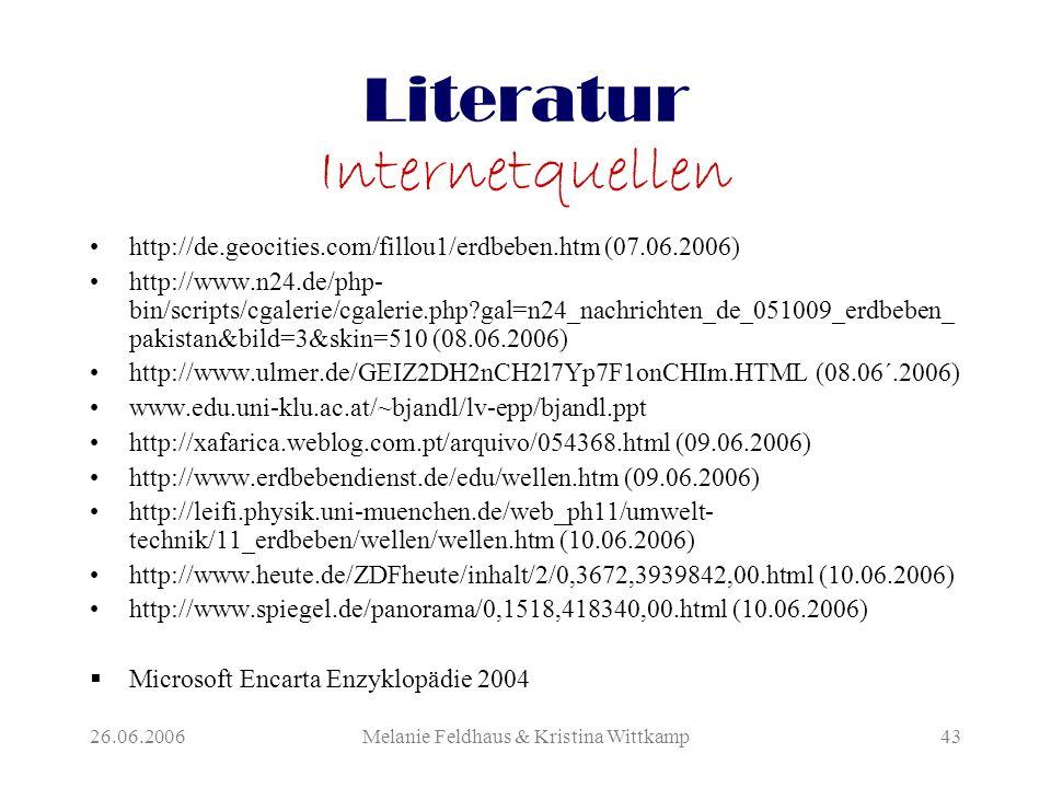 26.06.2006Melanie Feldhaus & Kristina Wittkamp43 Literatur Internetquellen http://de.geocities.com/fillou1/erdbeben.htm (07.06.2006) http://www.n24.de/php- bin/scripts/cgalerie/cgalerie.php gal=n24_nachrichten_de_051009_erdbeben_ pakistan&bild=3&skin=510 (08.06.2006) http://www.ulmer.de/GEIZ2DH2nCH2l7Yp7F1onCHIm.HTML (08.06´.2006) www.edu.uni-klu.ac.at/~bjandl/lv-epp/bjandl.ppt http://xafarica.weblog.com.pt/arquivo/054368.html (09.06.2006) http://www.erdbebendienst.de/edu/wellen.htm (09.06.2006) http://leifi.physik.uni-muenchen.de/web_ph11/umwelt- technik/11_erdbeben/wellen/wellen.htm (10.06.2006) http://www.heute.de/ZDFheute/inhalt/2/0,3672,3939842,00.html (10.06.2006) http://www.spiegel.de/panorama/0,1518,418340,00.html (10.06.2006)  Microsoft Encarta Enzyklopädie 2004