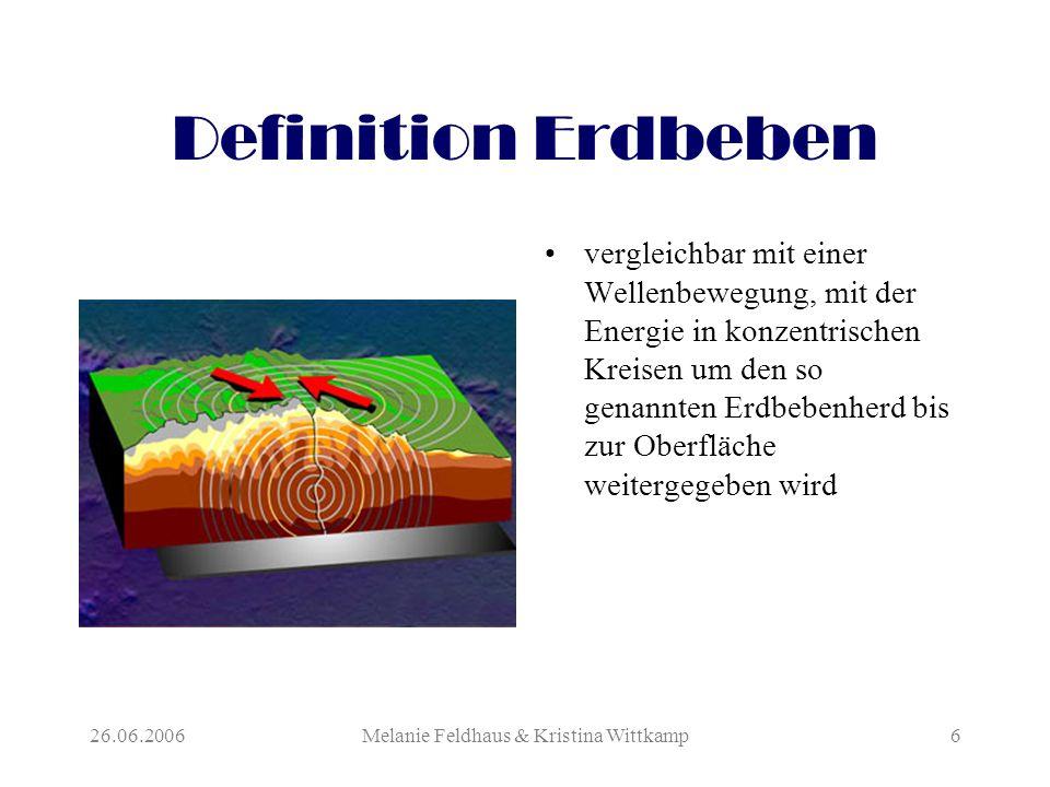 26.06.2006Melanie Feldhaus & Kristina Wittkamp6 Definition Erdbeben vergleichbar mit einer Wellenbewegung, mit der Energie in konzentrischen Kreisen um den so genannten Erdbebenherd bis zur Oberfläche weitergegeben wird