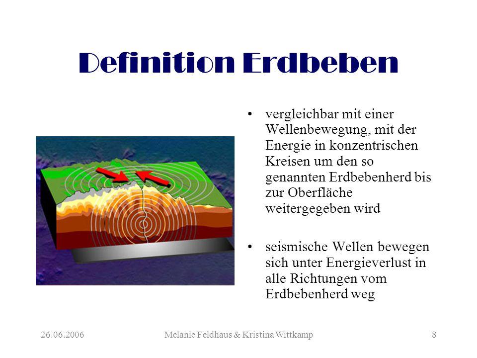 26.06.2006Melanie Feldhaus & Kristina Wittkamp8 Definition Erdbeben vergleichbar mit einer Wellenbewegung, mit der Energie in konzentrischen Kreisen um den so genannten Erdbebenherd bis zur Oberfläche weitergegeben wird seismische Wellen bewegen sich unter Energieverlust in alle Richtungen vom Erdbebenherd weg