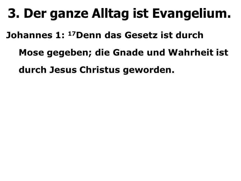 Johannes 1: 17 Denn das Gesetz ist durch Mose gegeben; die Gnade und Wahrheit ist durch Jesus Christus geworden. 3. Der ganze Alltag ist Evangelium.