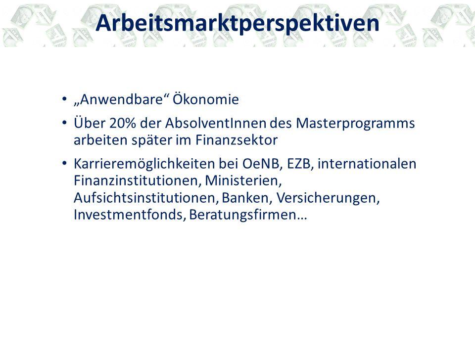 """Arbeitsmarktperspektiven """"Anwendbare Ökonomie Über 20% der AbsolventInnen des Masterprogramms arbeiten später im Finanzsektor Karrieremöglichkeiten bei OeNB, EZB, internationalen Finanzinstitutionen, Ministerien, Aufsichtsinstitutionen, Banken, Versicherungen, Investmentfonds, Beratungsfirmen…"""