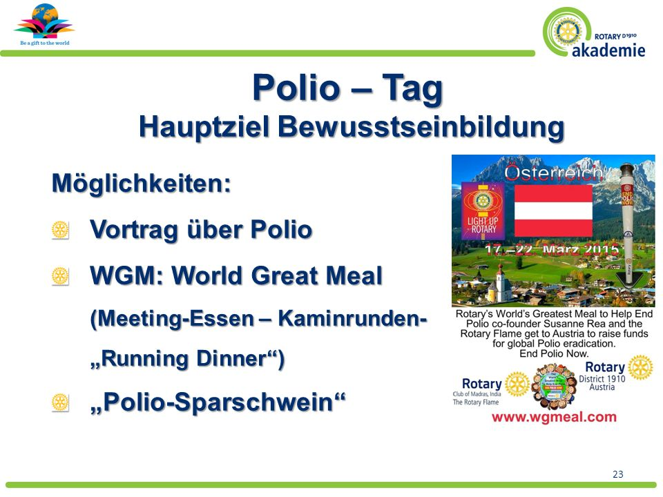 "23 Polio – Tag Hauptziel Bewusstseinbildung Möglichkeiten: Vortrag über Polio WGM: World Great Meal (Meeting-Essen – Kaminrunden- ""Running Dinner ) ""Polio-Sparschwein"