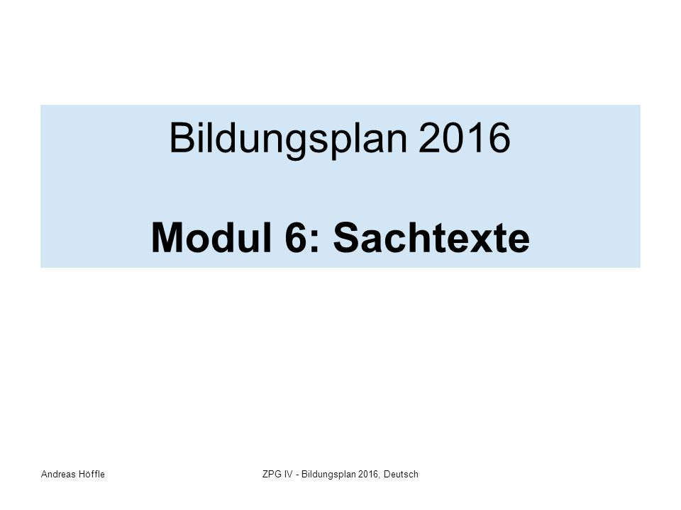 Andreas HöffleZPG IV - Bildungsplan 2016, Deutsch Bildungsplan 2016 Modul 6: Sachtexte